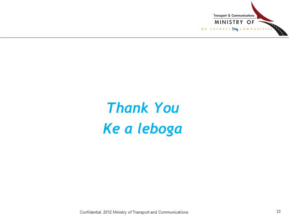 33 Confidential. 2012 Ministry of Transport and Communications. Thank You Ke a leboga