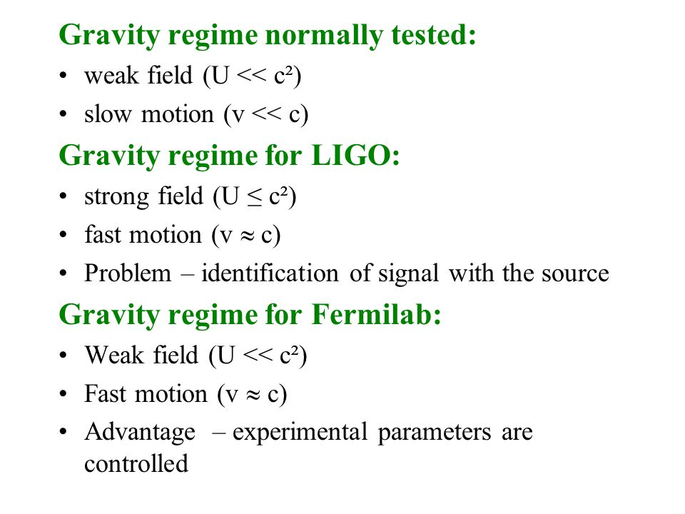 Gravity regime normally tested: weak field (U << c²) slow motion (v << c) Gravity regime for LIGO: strong field (U ≤ c²) fast motion (v  c) Problem – identification of signal with the source Gravity regime for Fermilab: Weak field (U << c²) Fast motion (v  c) Advantage – experimental parameters are controlled