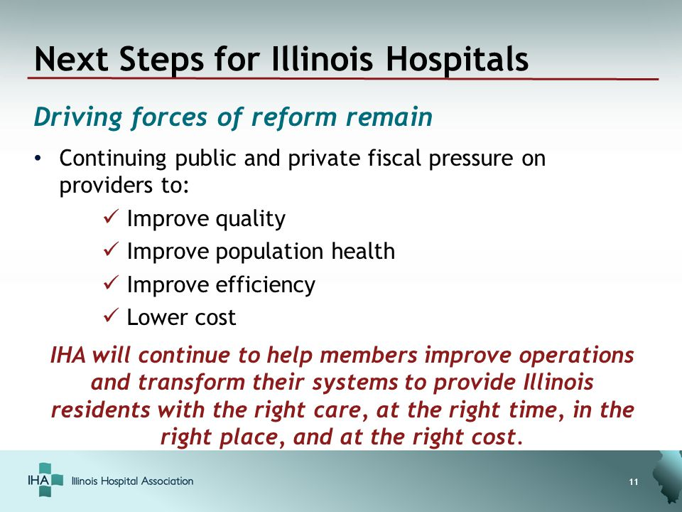 Next Steps for Illinois Hospitals Driving forces of reform remain Continuing public and private fiscal pressure on providers to: Improve quality Improve population health Improve efficiency Lower cost 11 IHA will continue to help members improve operations and transform their systems to provide Illinois residents with the right care, at the right time, in the right place, and at the right cost.