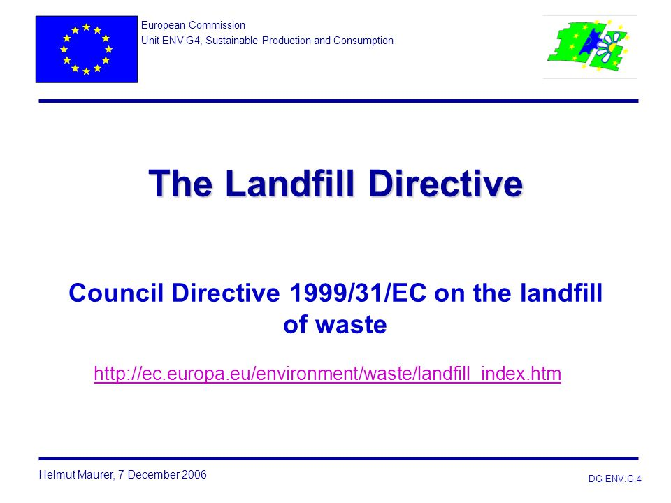 DG ENV.G.4 The Landfill Directive The Landfill Directive Council Directive 1999/31/EC on the landfill of waste http://ec.europa.eu/environment/waste/l
