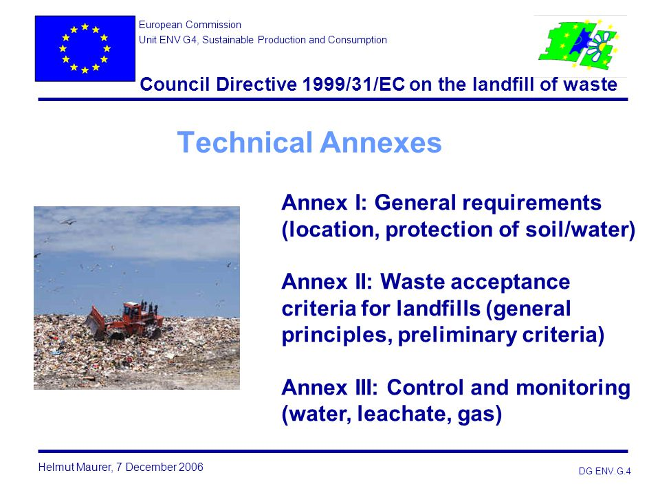 DG ENV.G.4 Technical Annexes Annex I: General requirements (location, protection of soil/water) Annex II: Waste acceptance criteria for landfills (gen