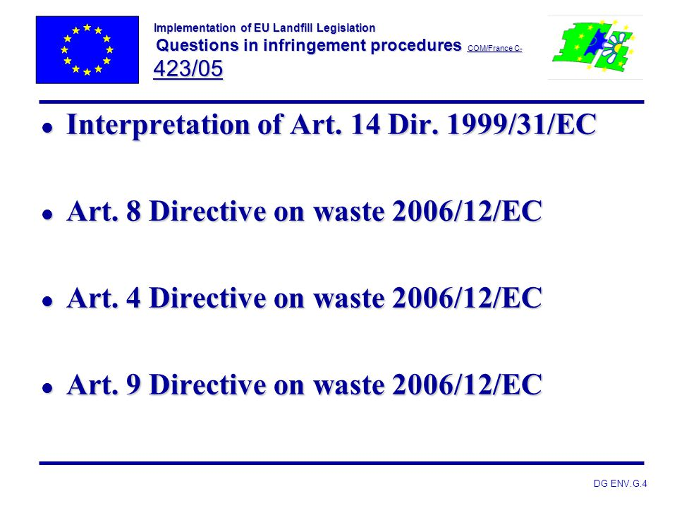 DG ENV.G.4 Implementation of EU Landfill Legislation Questions in infringement procedures COM/France C- 423/05 l Interpretation of Art. 14 Dir. 1999/3