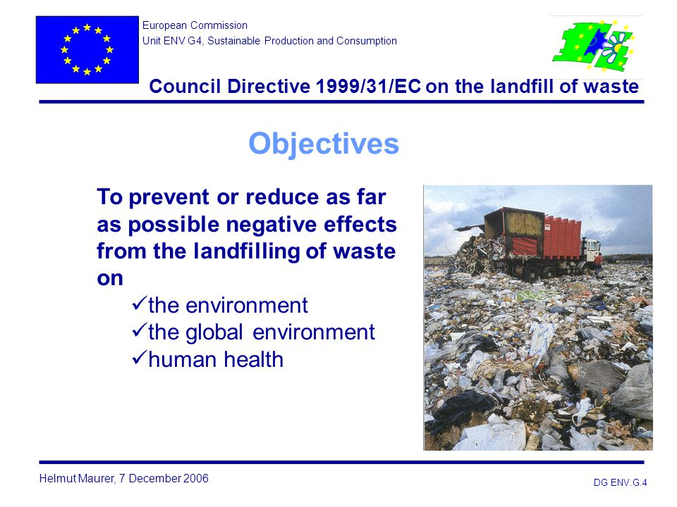 DG ENV.G.4 Objectives Helmut Maurer, 7 December 2006 European Commission Unit ENV G4, Sustainable Production and Consumption Council Directive 1999/31