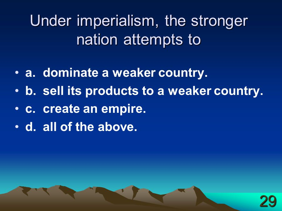 Under imperialism, the stronger nation attempts to a.dominate a weaker country.