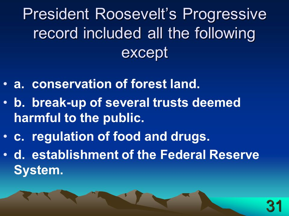 President Roosevelt's Progressive record included all the following except a.conservation of forest land. b.break-up of several trusts deemed harmful