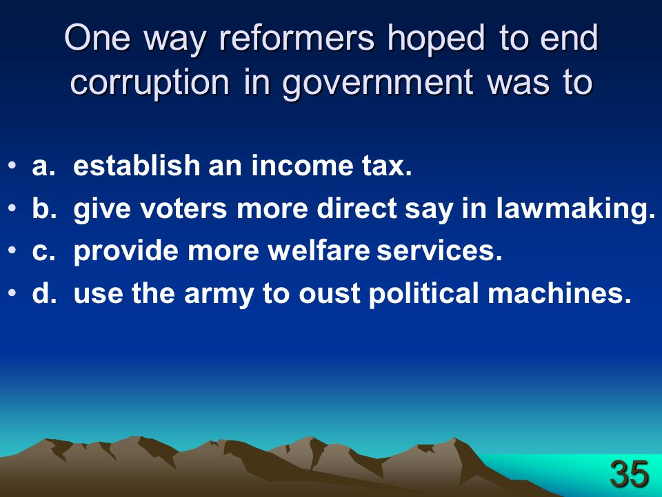 One way reformers hoped to end corruption in government was to a.establish an income tax.