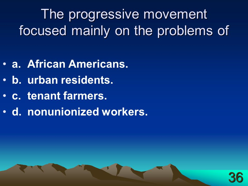 The progressive movement focused mainly on the problems of a.African Americans. b.urban residents. c.tenant farmers. d.nonunionized workers. 36