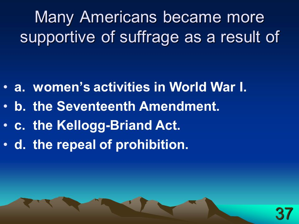 Many Americans became more supportive of suffrage as a result of a.women's activities in World War I.