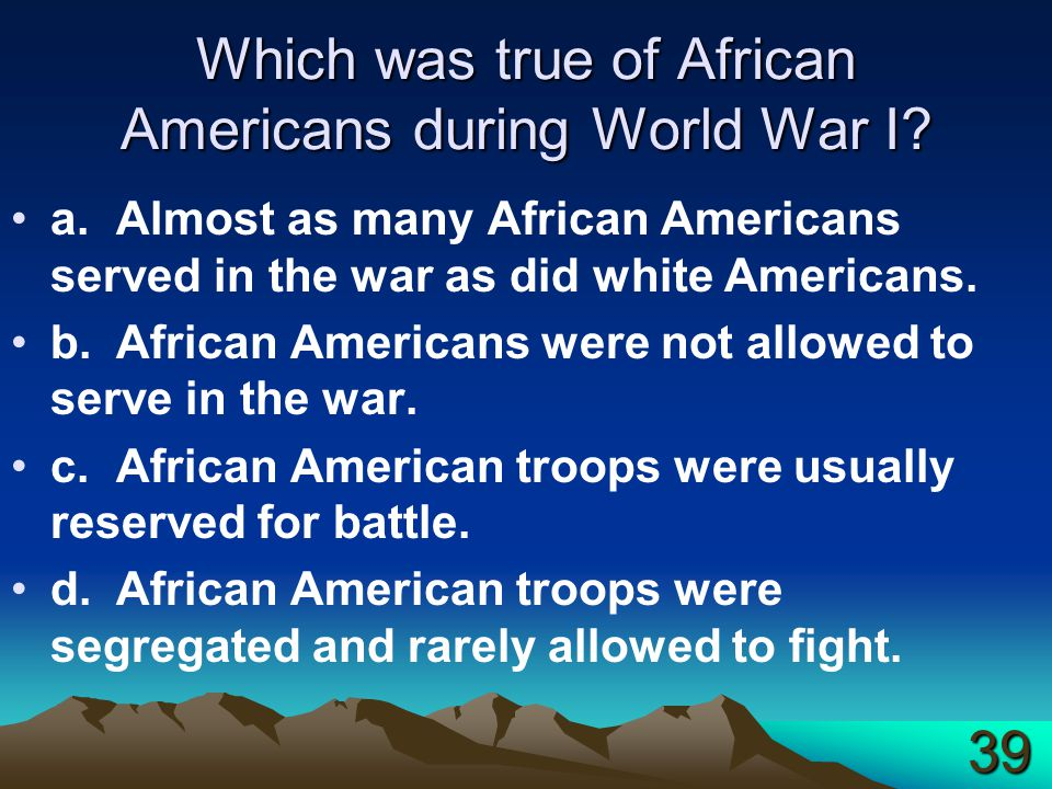 Which was true of African Americans during World War I? a.Almost as many African Americans served in the war as did white Americans. b.African America