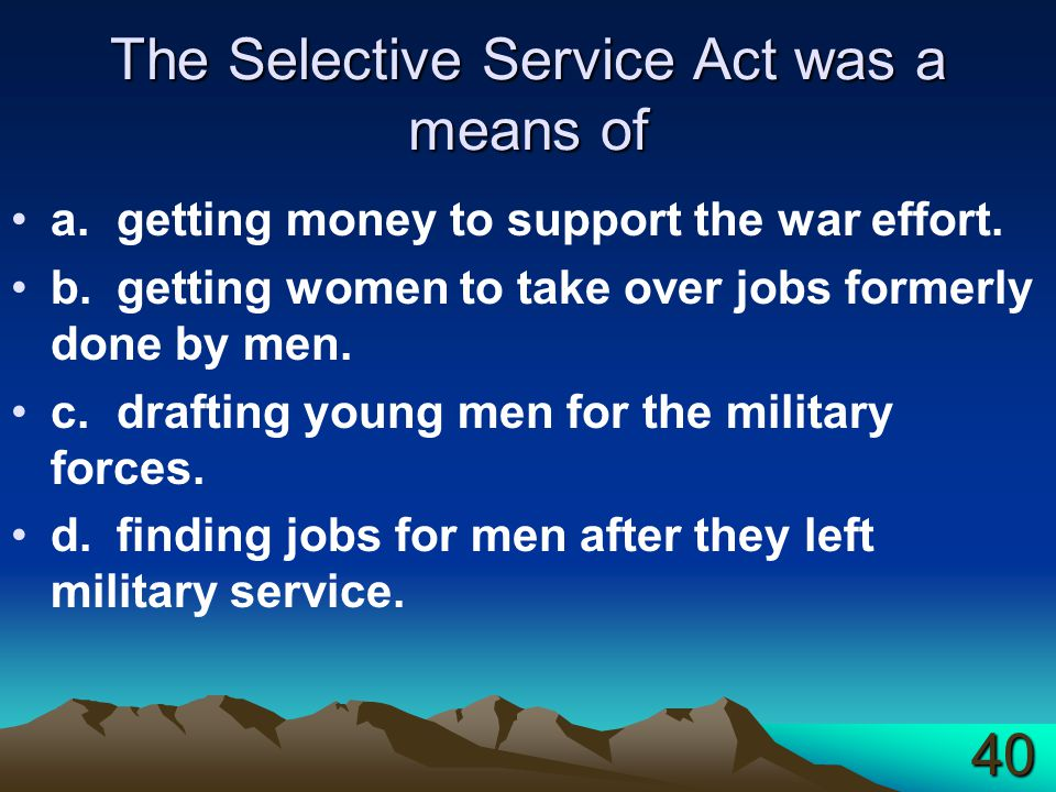 The Selective Service Act was a means of a.getting money to support the war effort.