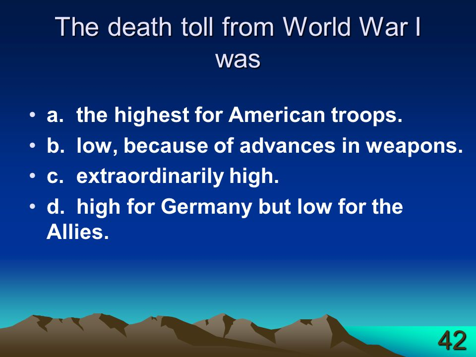 The death toll from World War I was a.the highest for American troops. b.low, because of advances in weapons. c.extraordinarily high. d.high for Germa