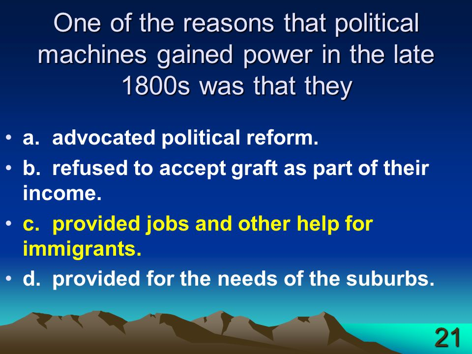 One of the reasons that political machines gained power in the late 1800s was that they a.advocated political reform. b.refused to accept graft as par