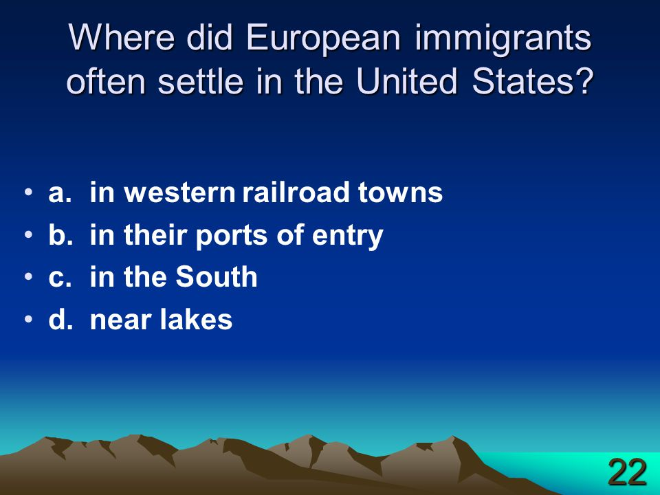 Where did European immigrants often settle in the United States? a.in western railroad towns b.in their ports of entry c.in the South d.near lakes 22