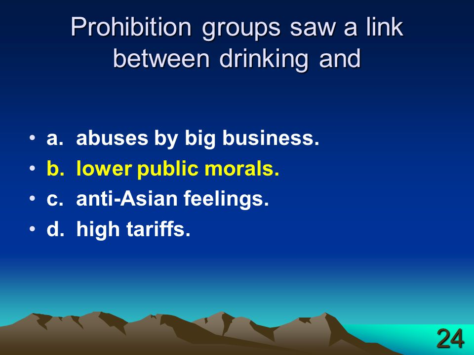 Prohibition groups saw a link between drinking and a.abuses by big business. b.lower public morals. c.anti-Asian feelings. d.high tariffs. 24