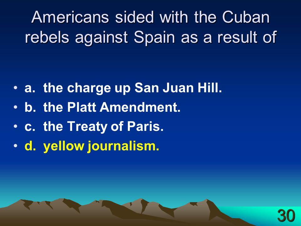 Americans sided with the Cuban rebels against Spain as a result of a.the charge up San Juan Hill. b.the Platt Amendment. c.the Treaty of Paris. d.yell