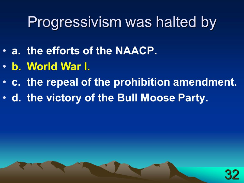 Progressivism was halted by a.the efforts of the NAACP. b.World War I. c.the repeal of the prohibition amendment. d.the victory of the Bull Moose Part