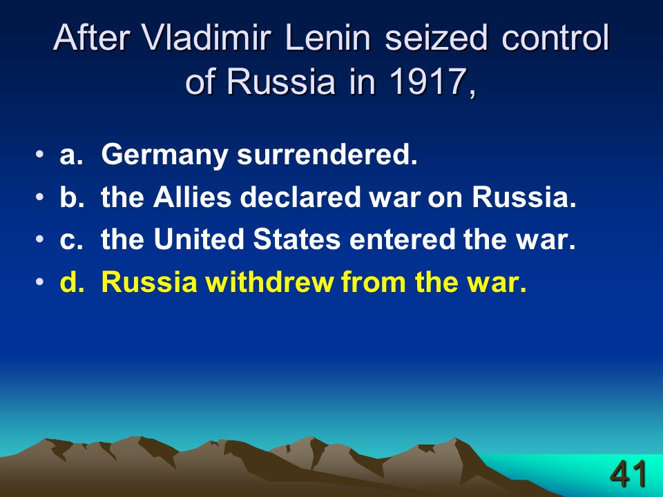 After Vladimir Lenin seized control of Russia in 1917, a.Germany surrendered. b.the Allies declared war on Russia. c.the United States entered the war