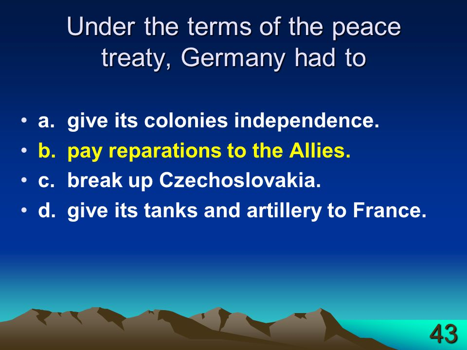 Under the terms of the peace treaty, Germany had to a.give its colonies independence. b.pay reparations to the Allies. c.break up Czechoslovakia. d.gi