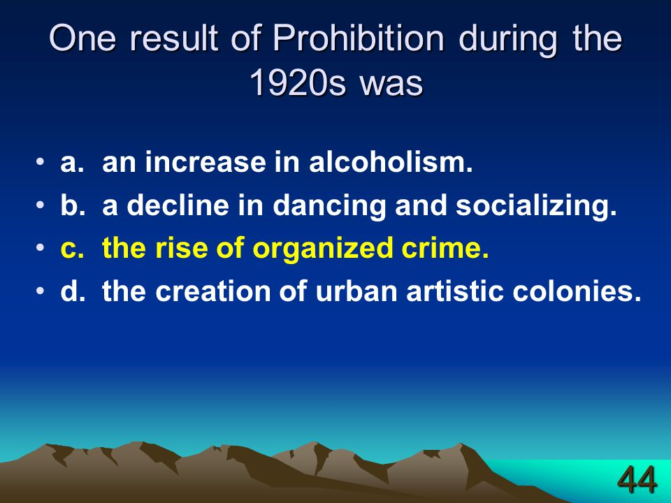 One result of Prohibition during the 1920s was a.an increase in alcoholism. b.a decline in dancing and socializing. c.the rise of organized crime. d.t