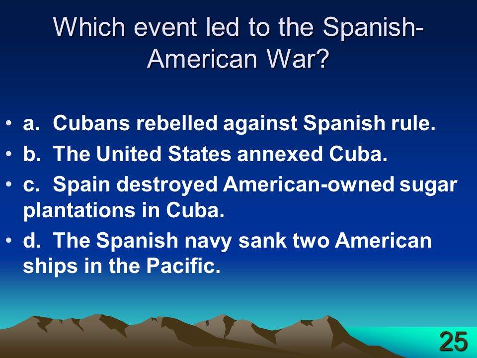 Which event led to the Spanish- American War? a.Cubans rebelled against Spanish rule. b.The United States annexed Cuba. c.Spain destroyed American-own