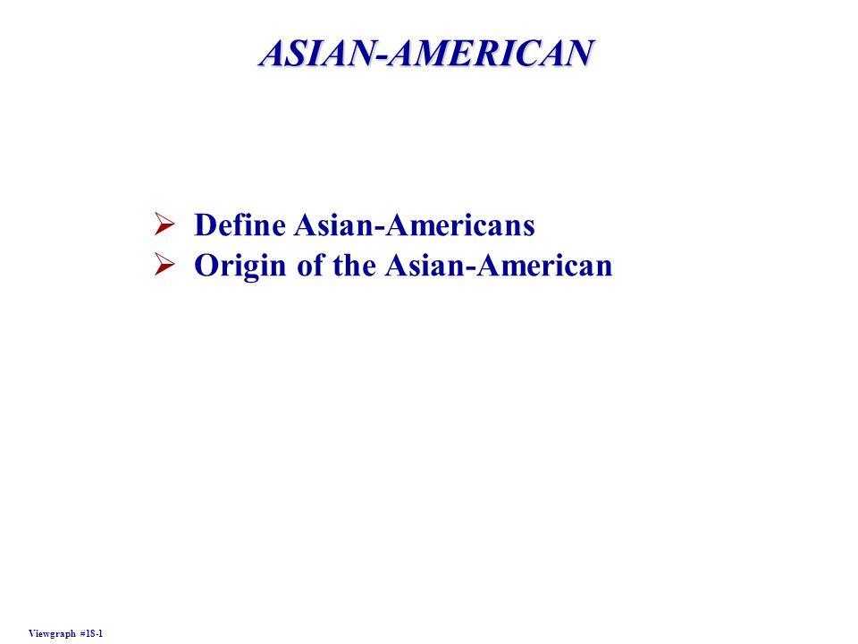 ASIAN-AMERICAN Viewgraph #18-1  Define Asian-Americans  Origin of the Asian-American