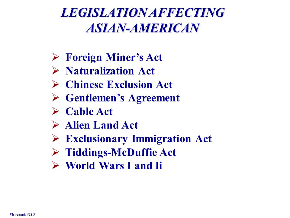 LEGISLATION AFFECTING ASIAN-AMERICAN Viewgraph #18-3  Foreign Miner's Act  Naturalization Act  Chinese Exclusion Act  Gentlemen's Agreement  Cable Act  Alien Land Act  Exclusionary Immigration Act  Tiddings-McDuffie Act  World Wars I and Ii