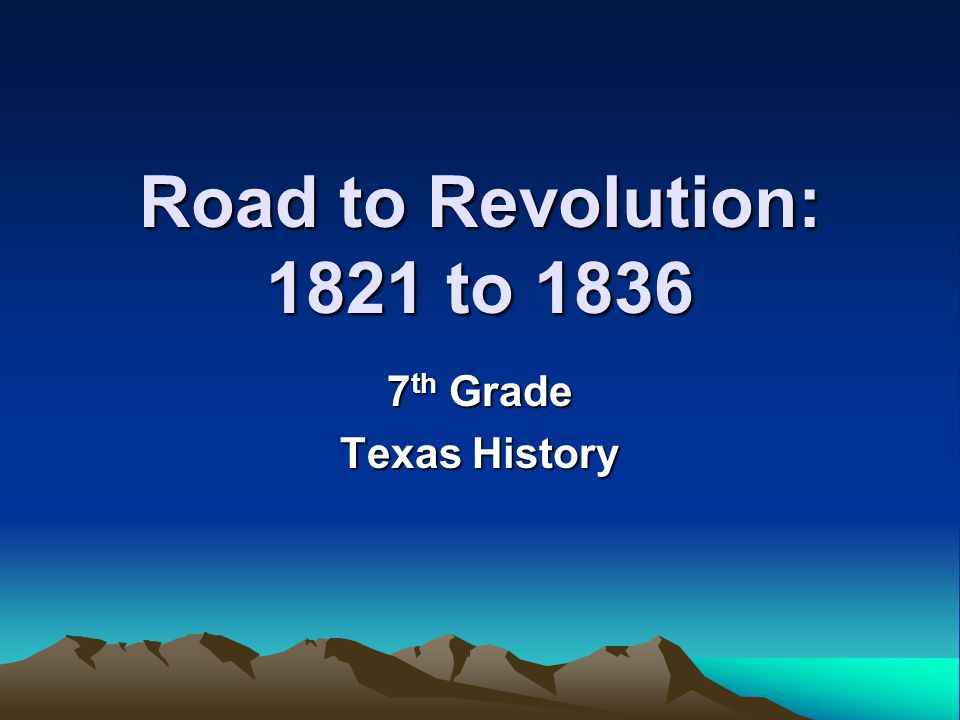 Road to Revolution: 1821 to 1836 7 th Grade Texas History
