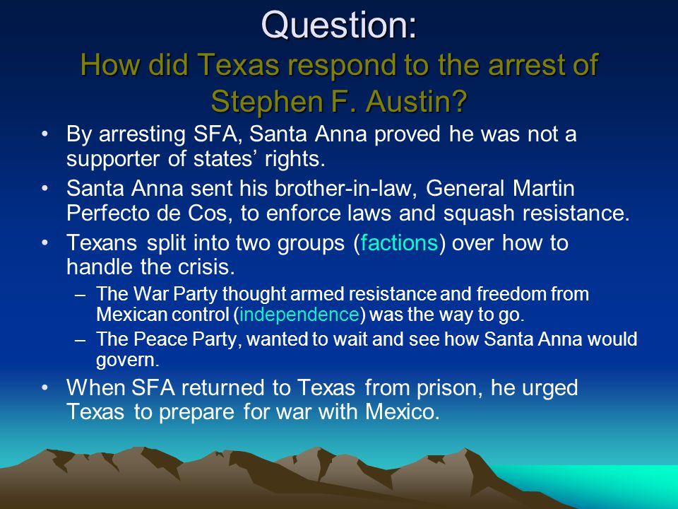 Question: How did Texas respond to the arrest of Stephen F. Austin? By arresting SFA, Santa Anna proved he was not a supporter of states' rights. Sant