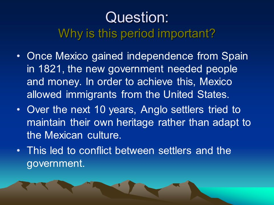 Question: Why is this period important? Once Mexico gained independence from Spain in 1821, the new government needed people and money. In order to ac
