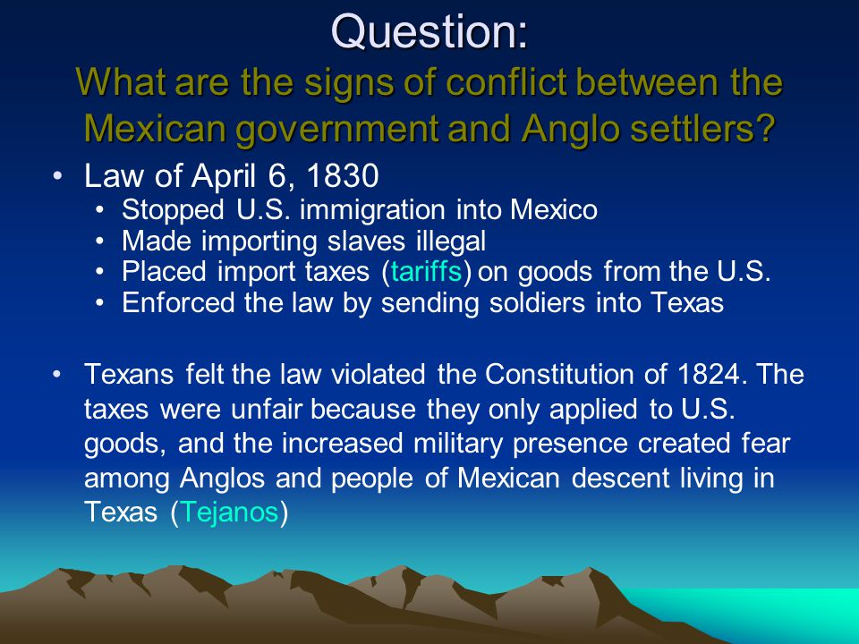 Question: What are the signs of conflict between the Mexican government and Anglo settlers? Law of April 6, 1830 Stopped U.S. immigration into Mexico