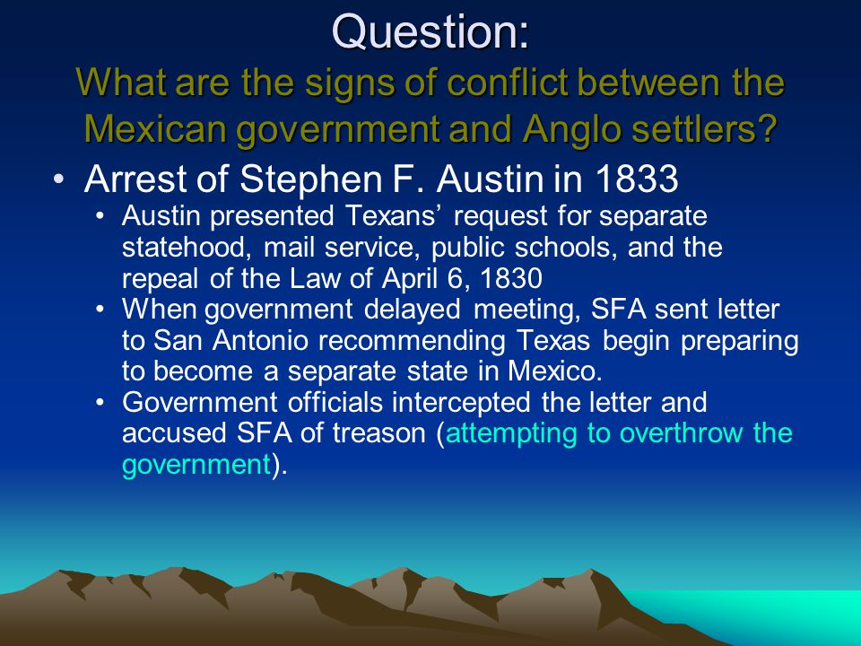 Question: What are the signs of conflict between the Mexican government and Anglo settlers? Arrest of Stephen F. Austin in 1833 Austin presented Texan