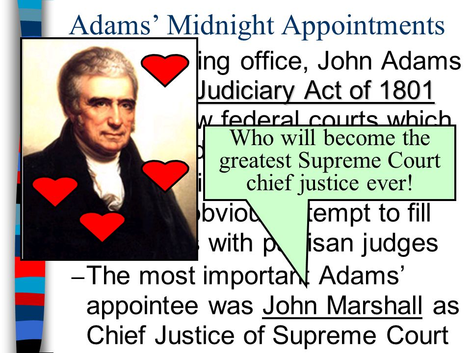 Adams' Midnight Appointments Judiciary Act of 1801 Before leaving office, John Adams signed the Judiciary Act of 1801 creating new federal courts which Adams filled with loyal Federalists – These midnight appointments were an obvious attempt to fill the courts with partisan judges – The most important Adams' appointee was John Marshall as Chief Justice of Supreme Court Who will become the greatest Supreme Court chief justice ever!