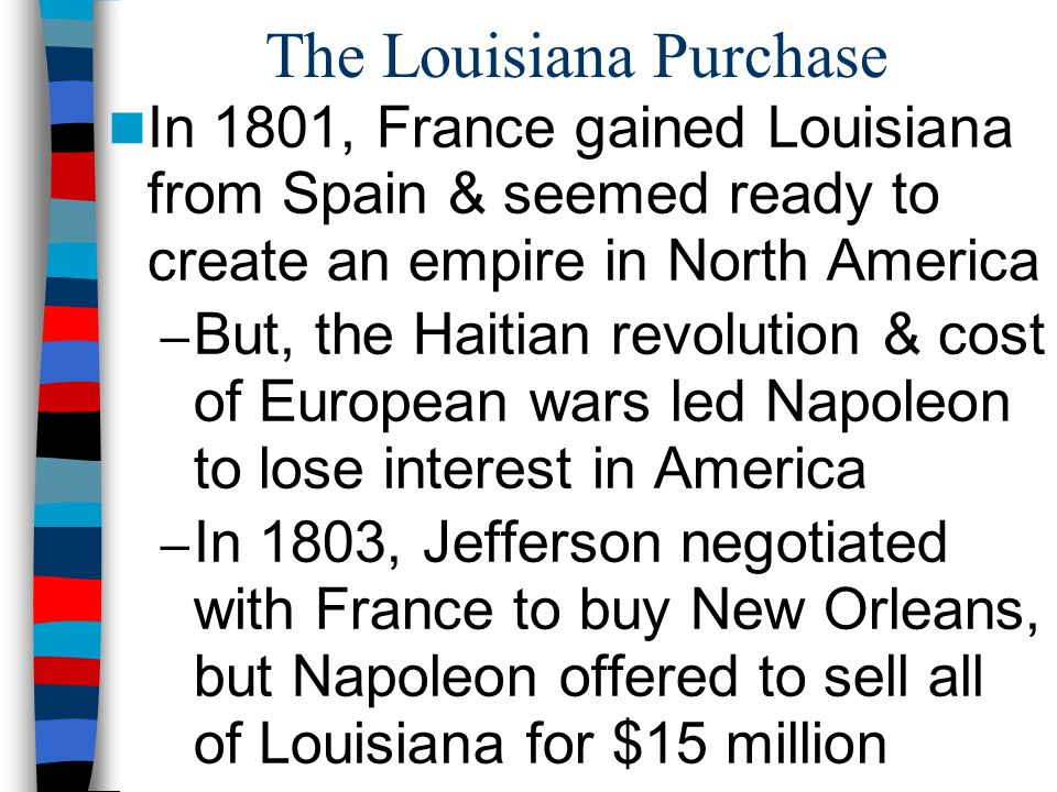 The Louisiana Purchase In 1801, France gained Louisiana from Spain & seemed ready to create an empire in North America – But, the Haitian revolution & cost of European wars led Napoleon to lose interest in America – In 1803, Jefferson negotiated with France to buy New Orleans, but Napoleon offered to sell all of Louisiana for $15 million