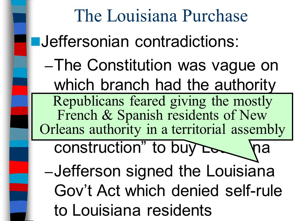 The Louisiana Purchase Jeffersonian contradictions: – The Constitution was vague on which branch had the authority to purchase new lands – Jefferson abandoned strict construction to buy Louisiana – Jefferson signed the Louisiana Gov't Act which denied self-rule to Louisiana residents Republicans feared giving the mostly French & Spanish residents of New Orleans authority in a territorial assembly