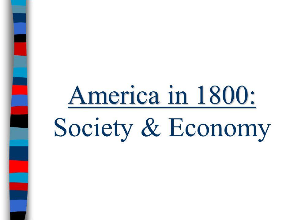 America in 1800: America in 1800: Society & Economy
