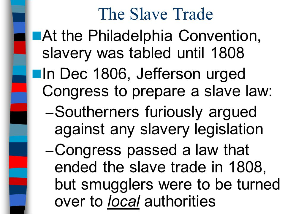 The Slave Trade At the Philadelphia Convention, slavery was tabled until 1808 In Dec 1806, Jefferson urged Congress to prepare a slave law: – Southerners furiously argued against any slavery legislation – Congress passed a law that ended the slave trade in 1808, but smugglers were to be turned over to local authorities