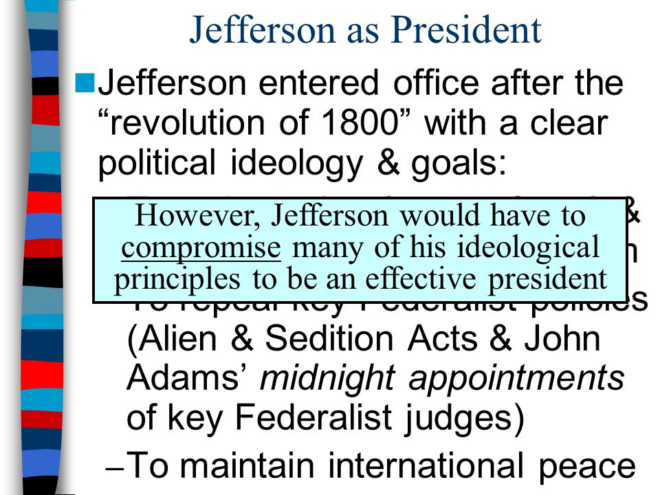 Jefferson as President Jefferson entered office after the revolution of 1800 with a clear political ideology & goals: – To reduce size & cost of gov't & promote republican agrarianism – To repeal key Federalist policies (Alien & Sedition Acts & John Adams' midnight appointments of key Federalist judges) – To maintain international peace However, Jefferson would have to compromise many of his ideological principles to be an effective president