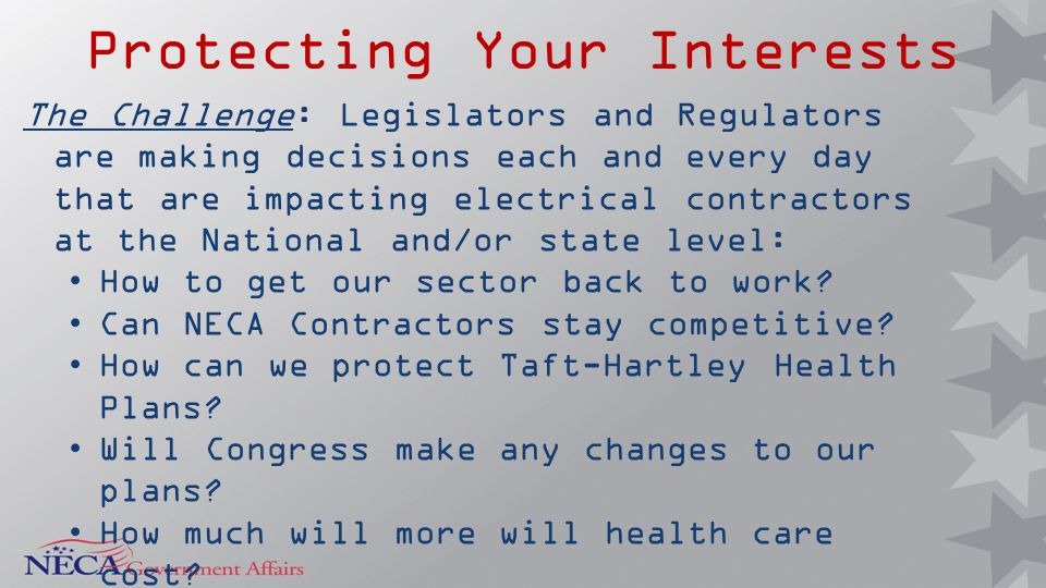 Protecting Your Interests The Challenge: Legislators and Regulators are making decisions each and every day that are impacting electrical contractors