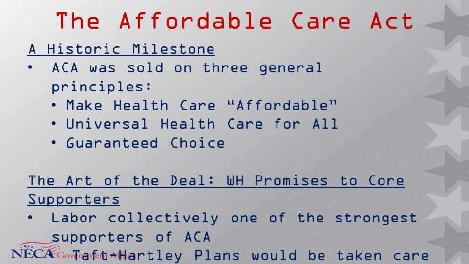 "The Affordable Care Act A Historic Milestone ACA was sold on three general principles: Make Health Care ""Affordable"" Universal Health Care for All Gua"