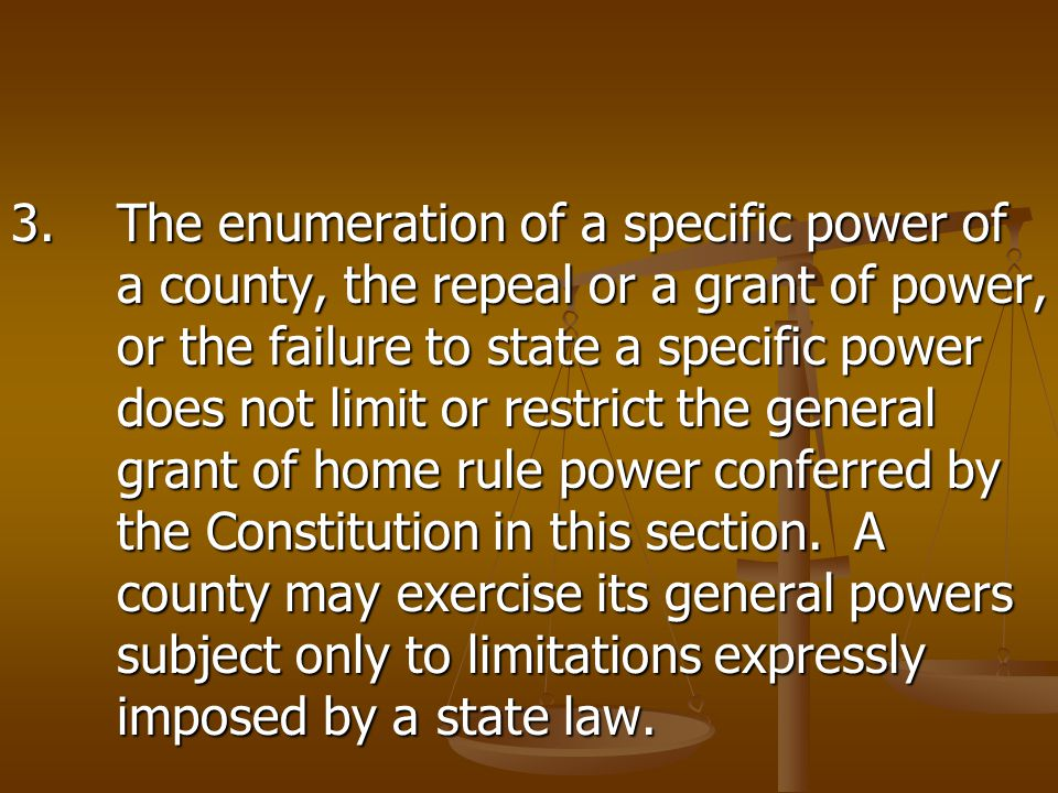 3.The enumeration of a specific power of a county, the repeal or a grant of power, or the failure to state a specific power does not limit or restrict the general grant of home rule power conferred by the Constitution in this section.