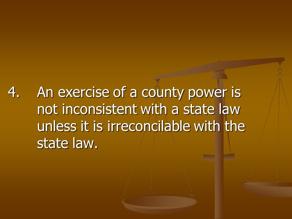 4.An exercise of a county power is not inconsistent with a state law unless it is irreconcilable with the state law.