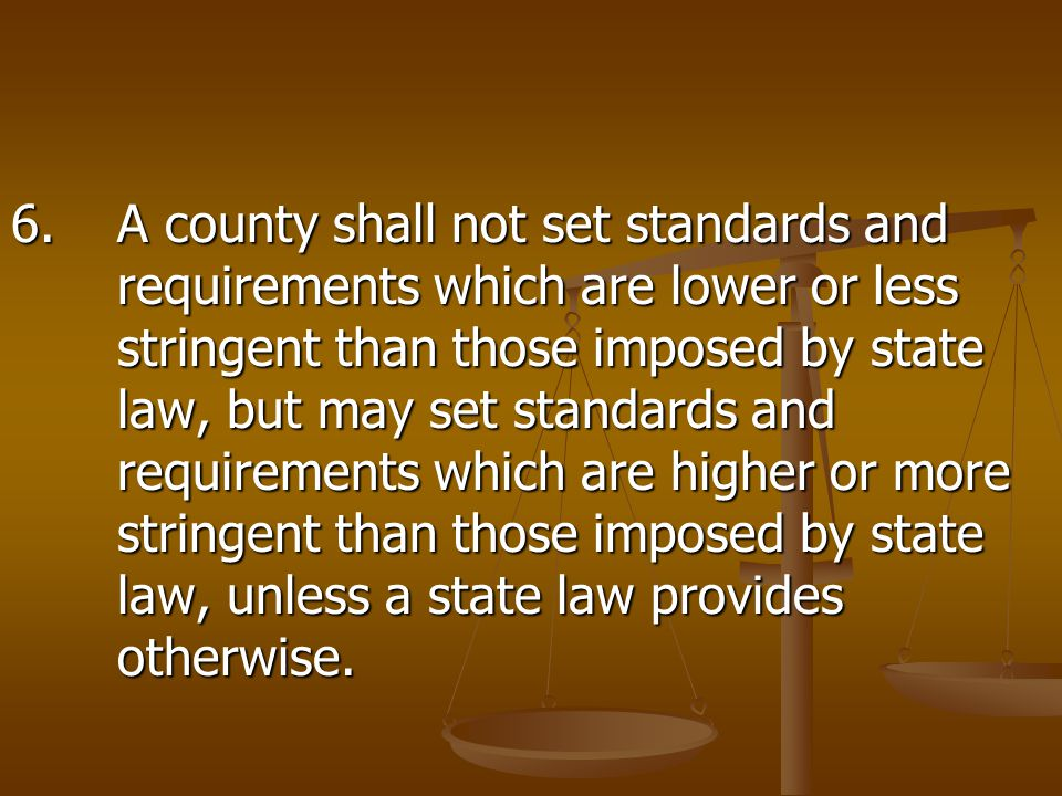 6.A county shall not set standards and requirements which are lower or less stringent than those imposed by state law, but may set standards and requirements which are higher or more stringent than those imposed by state law, unless a state law provides otherwise.