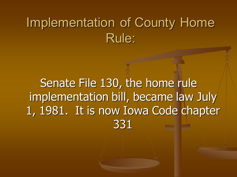 Implementation of County Home Rule: Senate File 130, the home rule implementation bill, became law July 1, 1981.