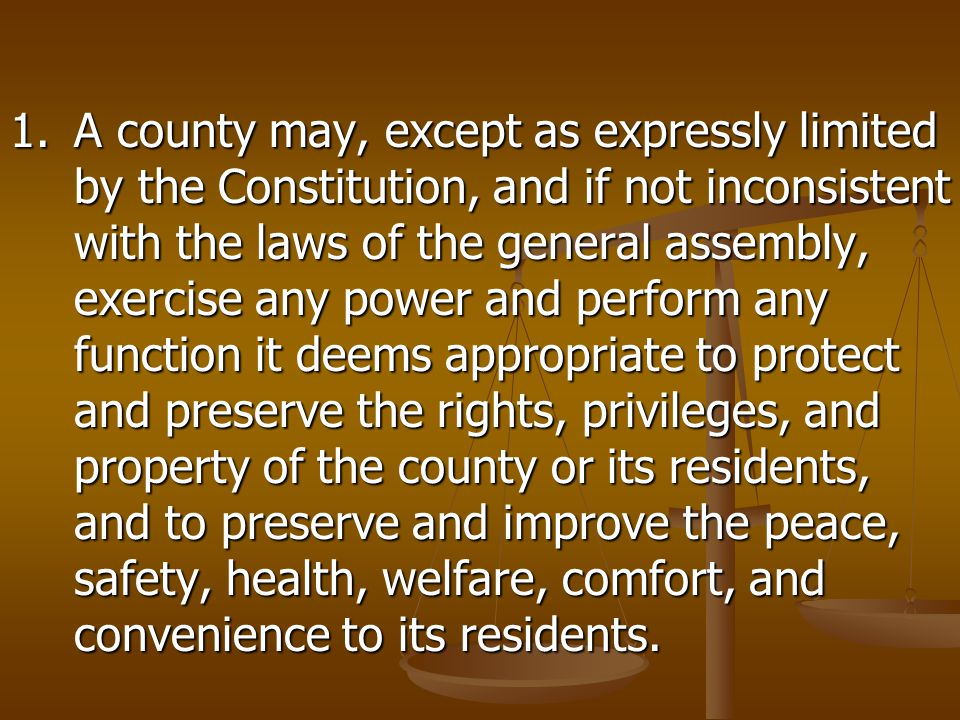 1.A county may, except as expressly limited by the Constitution, and if not inconsistent with the laws of the general assembly, exercise any power and perform any function it deems appropriate to protect and preserve the rights, privileges, and property of the county or its residents, and to preserve and improve the peace, safety, health, welfare, comfort, and convenience to its residents.
