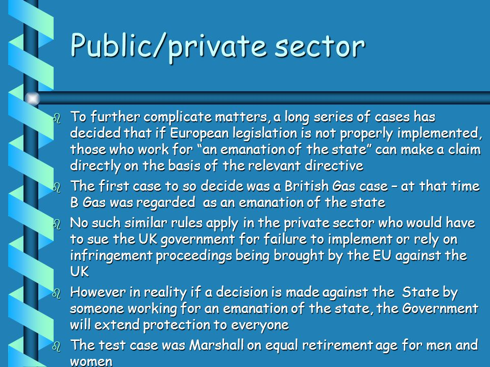 Public/private sector  To further complicate matters, a long series of cases has decided that if European legislation is not properly implemented, those who work for an emanation of the state can make a claim directly on the basis of the relevant directive  The first case to so decide was a British Gas case – at that time B Gas was regarded as an emanation of the state  No such similar rules apply in the private sector who would have to sue the UK government for failure to implement or rely on infringement proceedings being brought by the EU against the UK  However in reality if a decision is made against the State by someone working for an emanation of the state, the Government will extend protection to everyone  The test case was Marshall on equal retirement age for men and women