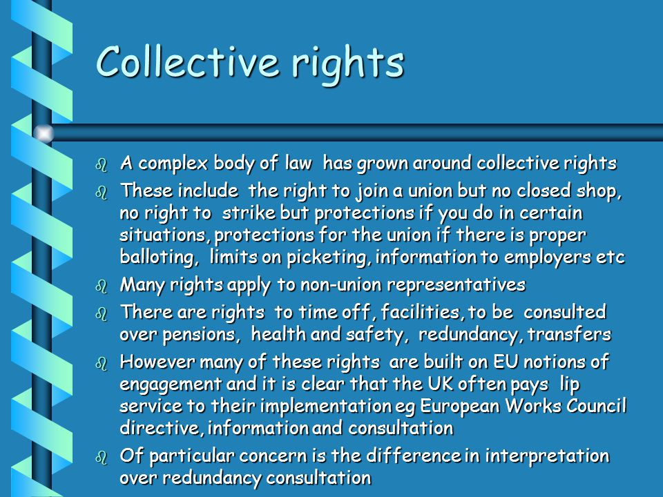Collective rights  A complex body of law has grown around collective rights  These include the right to join a union but no closed shop, no right to strike but protections if you do in certain situations, protections for the union if there is proper balloting, limits on picketing, information to employers etc  Many rights apply to non-union representatives  There are rights to time off, facilities, to be consulted over pensions, health and safety, redundancy, transfers  However many of these rights are built on EU notions of engagement and it is clear that the UK often pays lip service to their implementation eg European Works Council directive, information and consultation  Of particular concern is the difference in interpretation over redundancy consultation