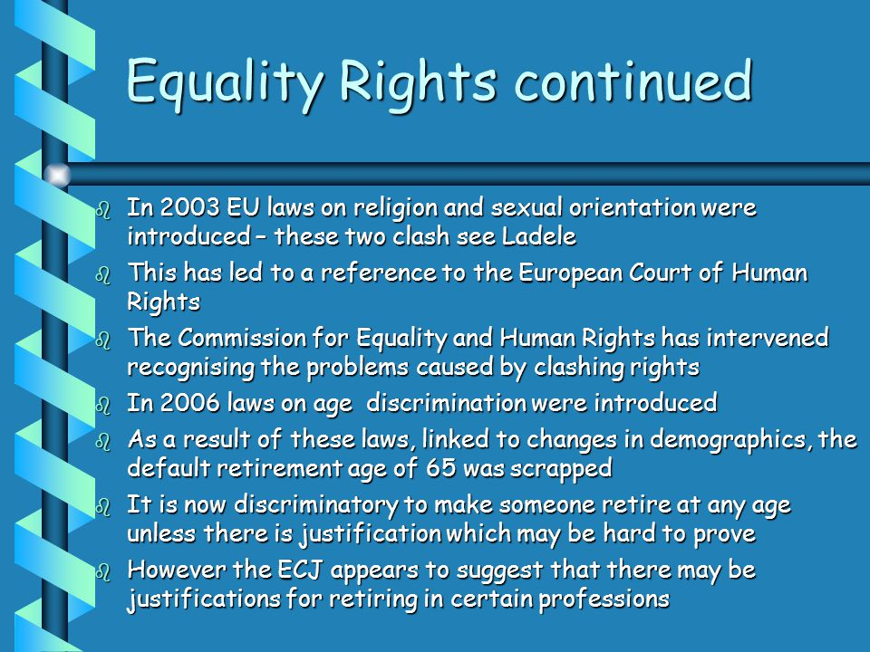 Equality Rights continued  In 2003 EU laws on religion and sexual orientation were introduced – these two clash see Ladele  This has led to a reference to the European Court of Human Rights  The Commission for Equality and Human Rights has intervened recognising the problems caused by clashing rights  In 2006 laws on age discrimination were introduced  As a result of these laws, linked to changes in demographics, the default retirement age of 65 was scrapped  It is now discriminatory to make someone retire at any age unless there is justification which may be hard to prove  However the ECJ appears to suggest that there may be justifications for retiring in certain professions