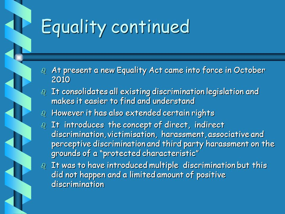 Equality continued  At present a new Equality Act came into force in October 2010  It consolidates all existing discrimination legislation and makes it easier to find and understand  However it has also extended certain rights  It introduces the concept of direct, indirect discrimination, victimisation, harassment, associative and perceptive discrimination and third party harassment on the grounds of a protected characteristic  It was to have introduced multiple discrimination but this did not happen and a limited amount of positive discrimination
