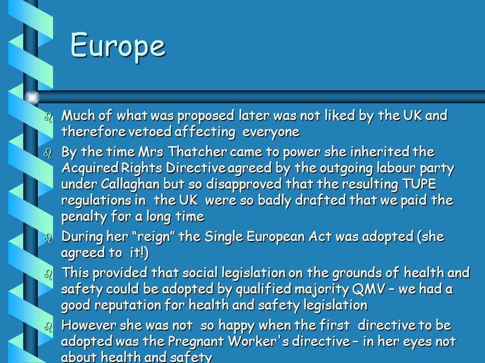 Europe  Much of what was proposed later was not liked by the UK and therefore vetoed affecting everyone  By the time Mrs Thatcher came to power she inherited the Acquired Rights Directive agreed by the outgoing labour party under Callaghan but so disapproved that the resulting TUPE regulations in the UK were so badly drafted that we paid the penalty for a long time  During her reign the Single European Act was adopted (she agreed to it!)  This provided that social legislation on the grounds of health and safety could be adopted by qualified majority QMV – we had a good reputation for health and safety legislation  However she was not so happy when the first directive to be adopted was the Pregnant Worker s directive – in her eyes not about health and safety