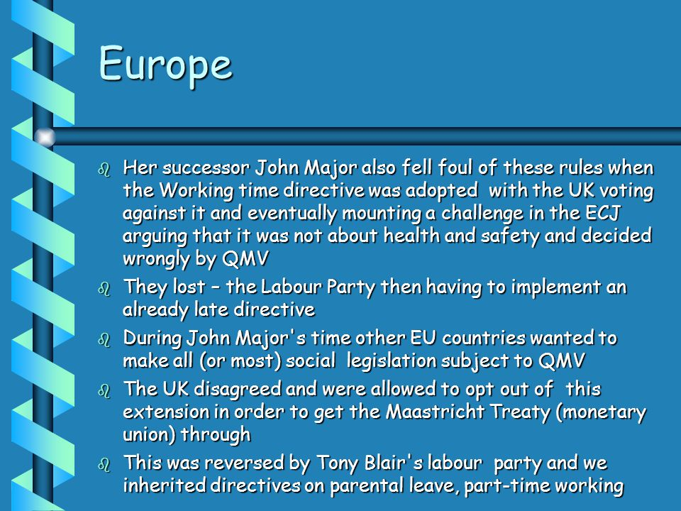 Europe  Her successor John Major also fell foul of these rules when the Working time directive was adopted with the UK voting against it and eventually mounting a challenge in the ECJ arguing that it was not about health and safety and decided wrongly by QMV  They lost – the Labour Party then having to implement an already late directive  During John Major s time other EU countries wanted to make all (or most) social legislation subject to QMV  The UK disagreed and were allowed to opt out of this extension in order to get the Maastricht Treaty (monetary union) through  This was reversed by Tony Blair s labour party and we inherited directives on parental leave, part-time working